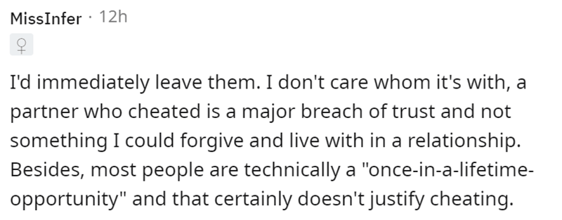 """Font - MissInfer · 12h I'd immediately leave them. I don't care whom it's with, a partner who cheated is a major breach of trust and not something I could forgive and live with in a relationship. Besides, most people are technically a """"once-in-a-lifetime- opportunity"""" and that certainly doesn't justify cheating."""