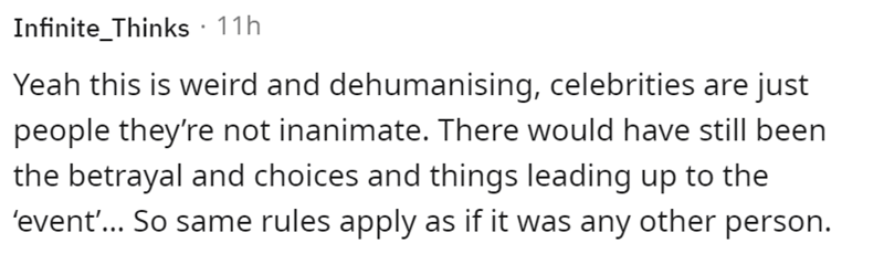 Mammal - Infinite_Thinks · 11h Yeah this is weird and dehumanising, celebrities are just people they're not inanimate. There would have still been the betrayal and choices and things leading up to the 'event'... So same rules apply as if it was any other person.