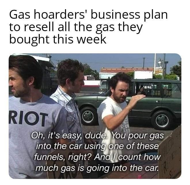 Tire - Gas hoarders' business plan to resell all the gas they bought this week RIOT O Oh, it's easy, dude. You pour gas into the car using one of these funnels, right? And count how much gas is going into the car.