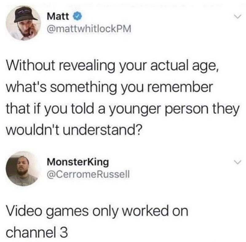 Hat - Matt @mattwhitlockPM Without revealing your actual age, what's something you remember that if you told a younger person they wouldn't understand? MonsterKing @CerromeRussell Video games only worked on channel 3