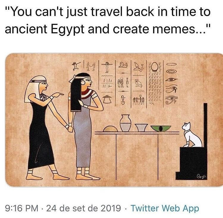 """Rectangle - """"You can't just travel back in time to ancient Egypt and create memes..."""" Cro 9:16 PM · 24 de set de 2019 · Twitter Web App 0045帖"""