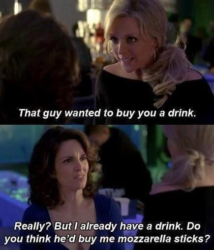 Hair - That guy wanted to buy you a drink. Really? But I already have a drink. Do you think he'd buy me mozzarella sticks?