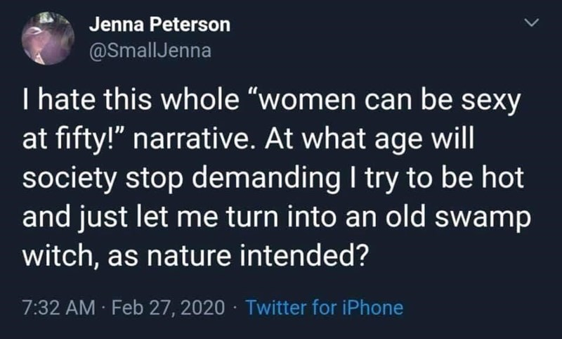 """World - Jenna Peterson @SmallJenna I hate this whole """"women can be sexy at fifty!"""" narrative. At what age will society stop demanding I try to be hot and just let me turn into an old swamp witch, as nature intended? 7:32 AM Feb 27, 2020 · Twitter for iPhone"""