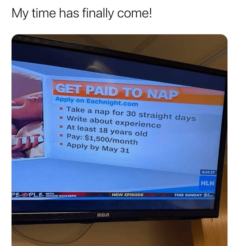 Output device - My time has finally come! GET PAID TO NAP Apply on Eachnight.com u Take a nap for 30 straight days a Write about experience u At least 18 years old Pay: $1,500/month Apply by May 31 11 16:44 ET HLN THIS SUNDAY 9P NEW EPISODE PE PLE RCA