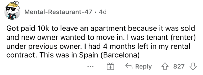 Mammal - Mental-Restaurant-47 · 4d Got paid 10k to leave an apartment because it was sold and new owner wanted to move in. I was tenant (renter) under previous owner. I had 4 months left in my rental contract. This was in Spain (Barcelona) G Reply 827 ...