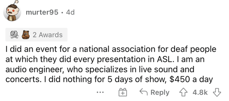 Font - murter95 · 4d 2 Awards I did an event for a national association for deaf people at which they did every presentation in ASL. I am an audio engineer, who specializes in live sound and concerts. I did nothing for 5 days of show, $450 a day 4 4.8k 3 G Reply ...