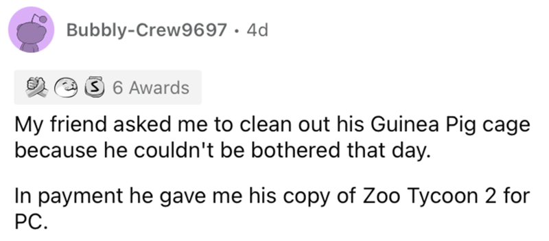 Font - Bubbly-Crew9697 · 4d 3 6 Awards My friend asked me to clean out his Guinea Pig cage because he couldn't be bothered that day. In payment he gave me his copy of Zoo Tycoon 2 for PC.