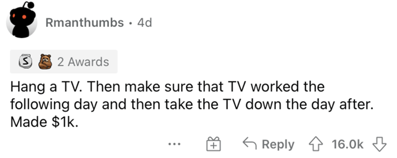 Rectangle - Rmanthumbs •4d 2 Awards Hang a TV. Then make sure that TV worked the following day and then take the TV down the day after. Made $1k. G Reply 16.0k 3 ...