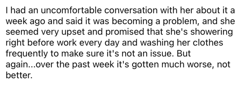 Font - I had an uncomfortable conversation with her about it a week ago and said it was becoming a problem, and she seemed very upset and promised that she's showering right before work every day and washing her clothes frequently to make sure it's not an issue. But again...over the past week it's gotten much worse, not better.
