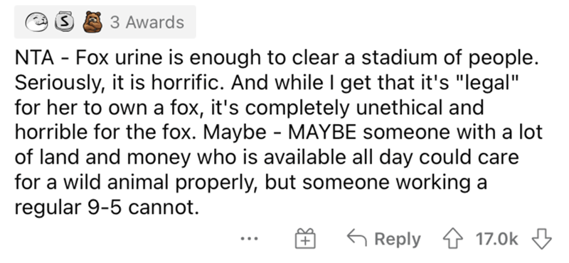 """Font - 3 Awards NTA - Fox urine is enough to clear a stadium of people. Seriously, it is horrific. And while I get that it's """"legal"""" for her to own a fox, it's completely unethical and horrible for the fox. Maybe - MAYBE someone with a lot of land and money who is available all day could care for a wild animal properly, but someone working a regular 9-5 cannot. G Reply 4 17.0k 3 ..."""