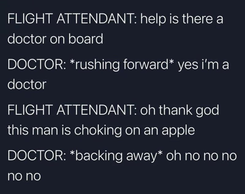 Font - FLIGHT ATTENDANT: help is there a doctor on board DOCTOR: *rushing forward* yes i'm a doctor FLIGHT ATTENDANT: oh thank god this man is choking on an apple DOCTOR: *backing away* oh no no no no no