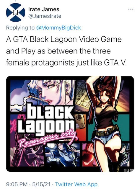 Cartoon - Irate James @Jameslrate Replying to @MommyBigDick A GTA Black Lagoon Video Game and Play as between the three female protagonists just like GTA V. bLack Lagoon Roanapir cite STER 200 9:05 PM · 5/15/21 · Twitter Web App