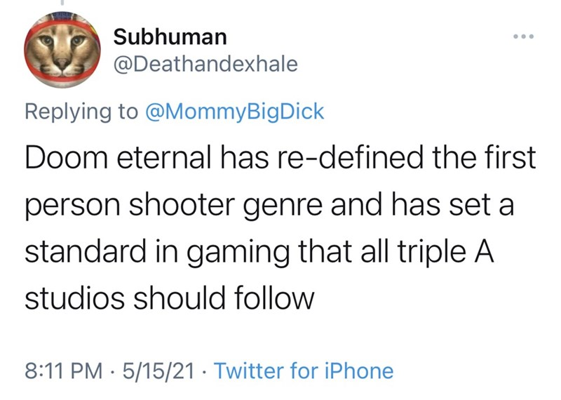 Font - Subhuman @Deathandexhale Replying to @MommyBigDick Doom eternal has re-defined the first person shooter genre and has set a standard in gaming that all triple A studios should follow 8:11 PM · 5/15/21 · Twitter for iPhone