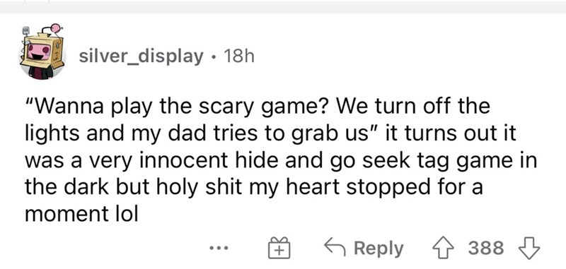 """Font - silver_display • 18h """"Wanna play the scary game? We turn off the lights and my dad tries to grab us"""" it turns out it was a very innocent hide and go seek tag game in the dark but holy shit my heart stopped for a moment lol 6 Reply 388 ..."""