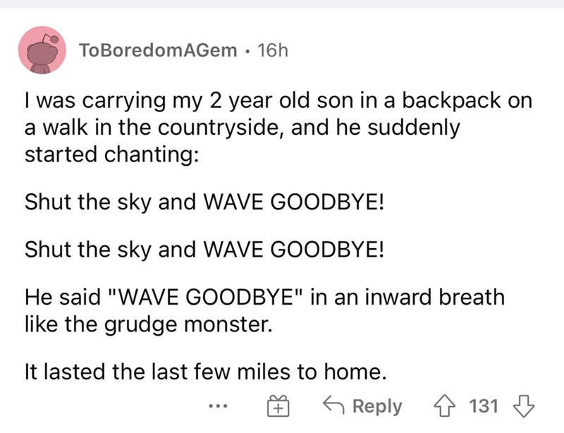 """Font - ToBoredomAGem · 16h I was carrying my 2 year old son in a backpack on a walk in the countryside, and he suddenly started chanting: Shut the sky and WAVE GOODBYE! Shut the sky and WAVE GOODBYE! He said """"WAVE GOODBYE"""" in an inward breath like the grudge monster. It lasted the last few miles to home. G Reply 4 131 3 ..."""