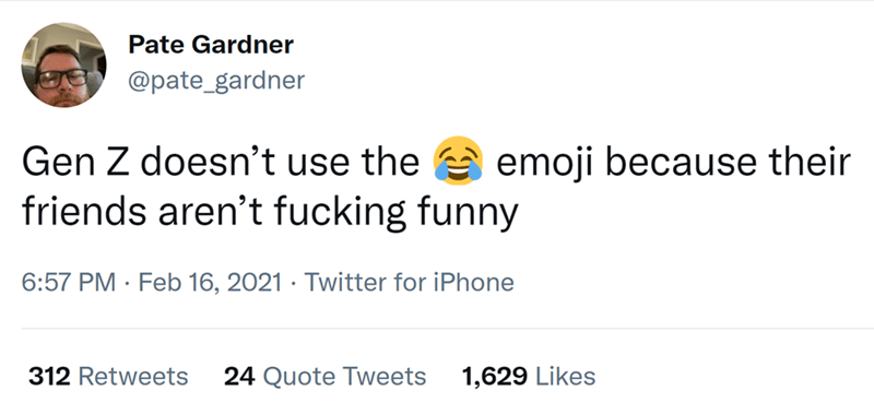 Font - Pate Gardner @pate_gardner Gen Z doesn't use the e emoji because their friends aren't fucking funny 6:57 PM · Feb 16, 2021 · Twitter for iPhone 312 Retweets 24 Quote Tweets 1,629 Likes