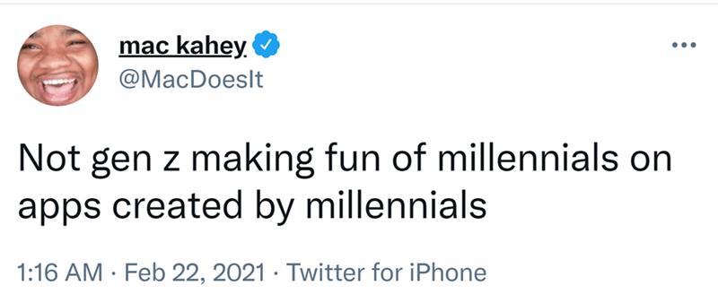 Font - mac kahey O ... @MacDoeslt Not gen z making fun of millennials on apps created by millennials 1:16 AM · Feb 22, 2021 · Twitter for iPhone