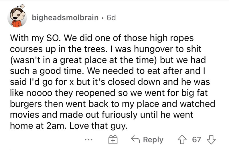Font - bigheadsmolbrain · 6d With my SO. We did one of those high ropes courses up in the trees. I was hungover to shit (wasn't in a great place at the time) but we had such a good time. We needed to eat after and I said l'd go for x but it's closed down and he was like noooo they reopened so we went for big fat burgers then went back to my place and watched movies and made out furiously until he went home at 2am. Love that guy. G Reply 4 67 3 ...