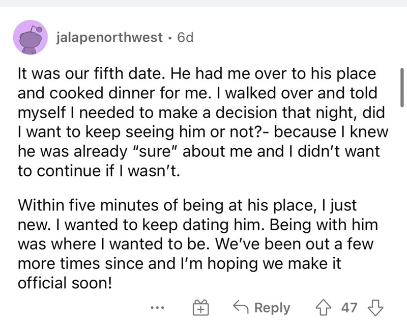 """Font - jalapenorthwest · 6d It was our fifth date. He had me over to his place and cooked dinner for me. I walked over and told myself I needed to make a decision that night, did I want to keep seeing him or not?- because I knew he was already """"sure"""" about me and I didn't want to continue if I wasn't. Within five minutes of being at his place, I just new. I wanted to keep dating him. Being with him was where I wanted to be. We've been out a few more times since and I'm hoping we make it official"""