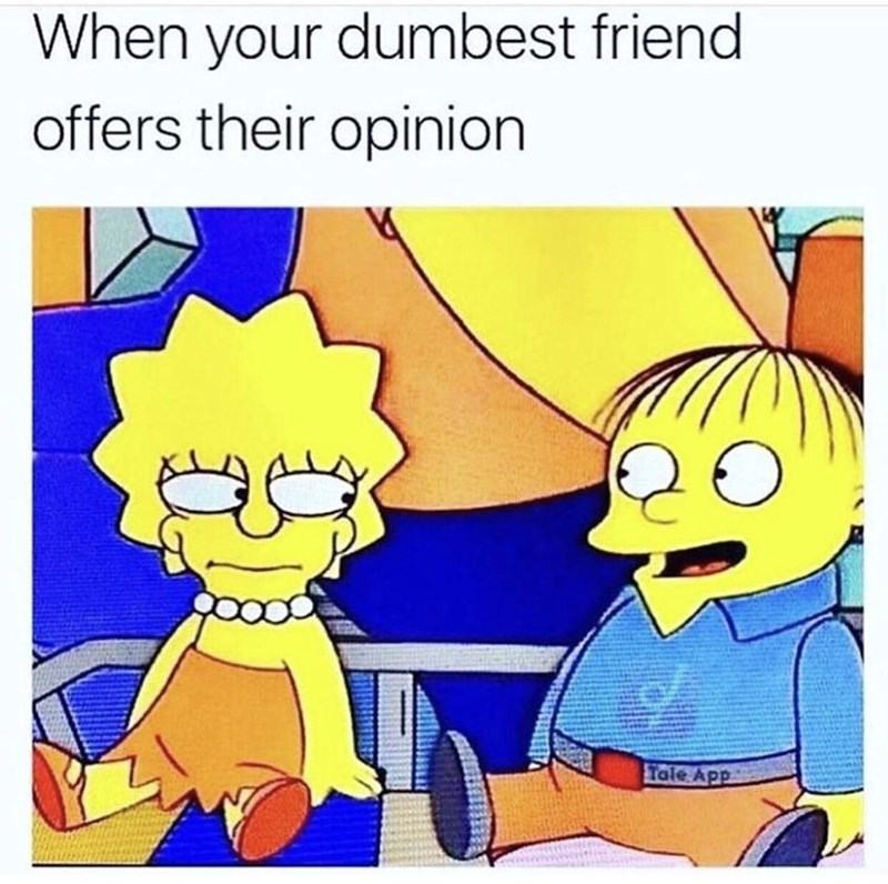 Cartoon - When your dumbest friend offers their opinion Tale App