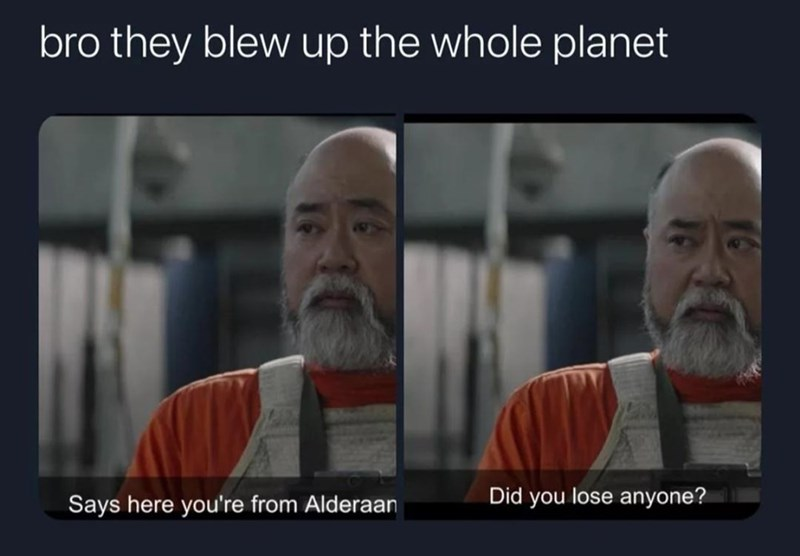 Forehead - bro they blew up the whole planet Says here you're from Alderaan Did you lose anyone?