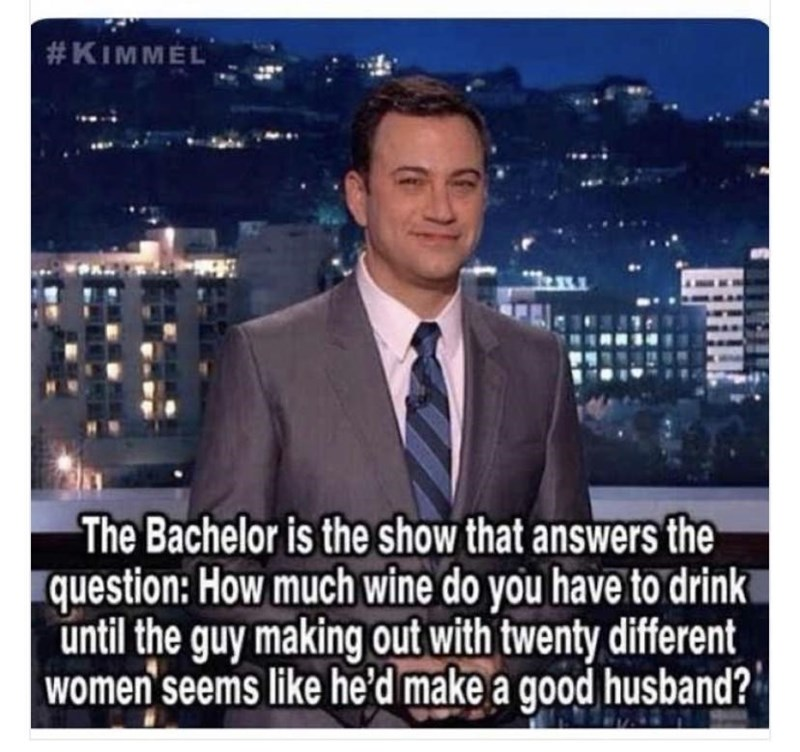 Outerwear - #KIMMEL The Bachelor is the show that answers the question: How much wine do you have to drink until the guy making out with twenty different women seems like he'd make a good husband?