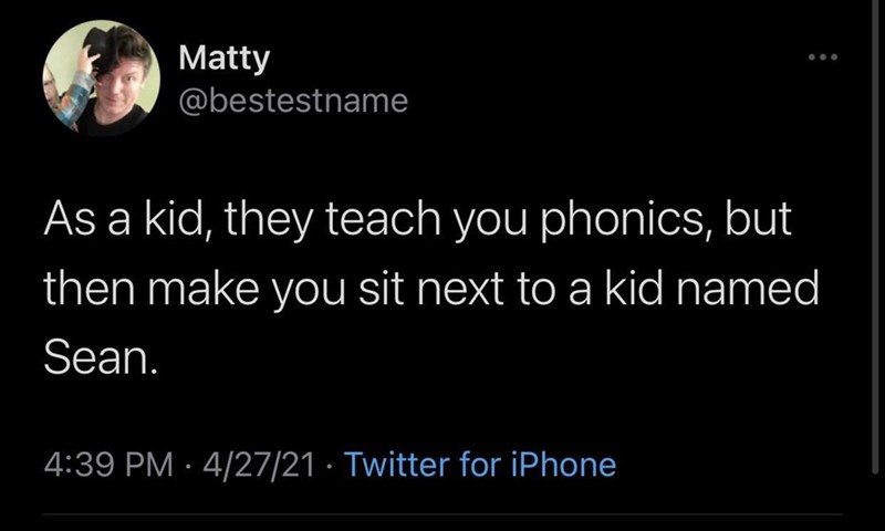 Happy - Matty @bestestname As a kid, they teach you phonics, but then make you sit next to a kid named Sean. 4:39 PM · 4/27/21 · Twitter for iPhone