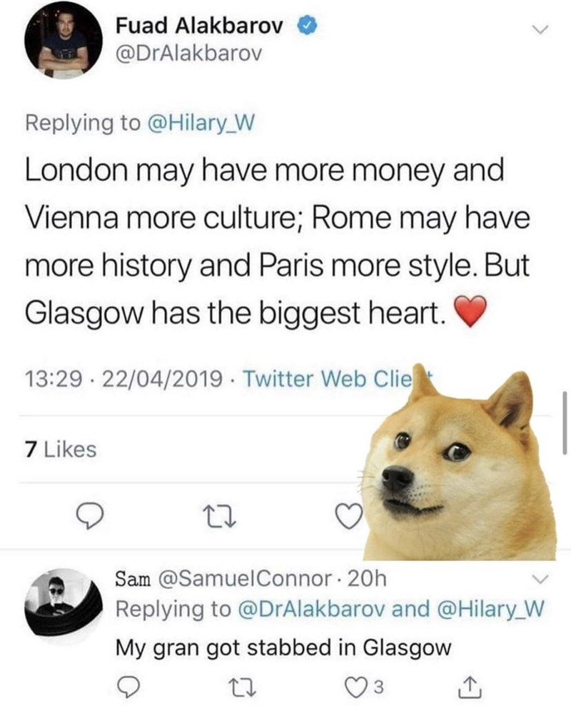 Dog - Fuad Alakbarov @DrAlakbarov Replying to @Hilary_W London may have more money and Vienna more culture; Rome may have more history and Paris more style. But Glasgow has the biggest heart. 13:29 · 22/04/2019 · Twitter Web Clie 7 Likes Sam @SamuelConnor · 20h Replying to @DrAlakbarov and @Hilary_W My gran got stabbed in Glasgow 3