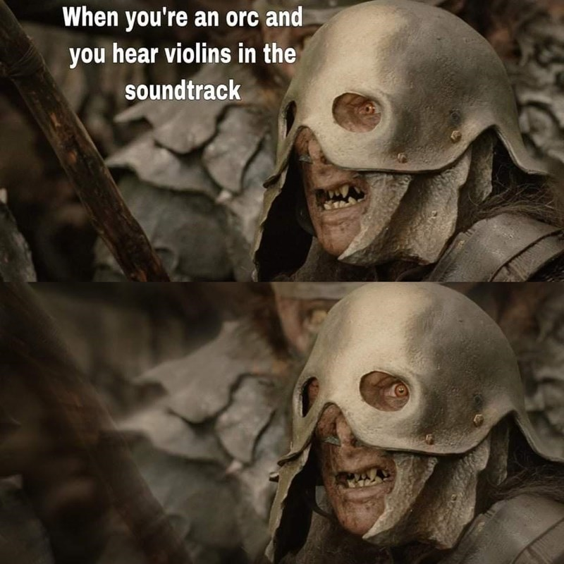 Mouth - When you're an orc and you hear violins in the soundtrack