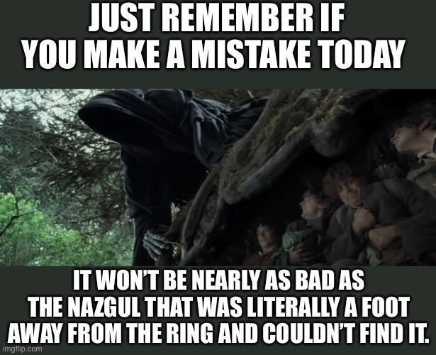World - JUST REMEMBER IF YOU MAKE A MISTAKE TODAY IT WON'T BE NEARLY AS BAD AS THE NAZGUL THAT WAS LITERALLY A FOOT AWAY FROM THE RING AND COULDN'T FIND IT. imgflip.com