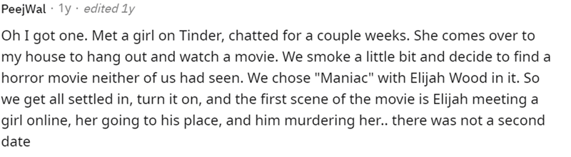 """Font - PeejWal · 1y · edited 1y Oh I got one. Met a girl on Tinder, chatted for a couple weeks. She comes over to my house to hang out and watch a movie. We smoke a little bit and decide to find a horror movie neither of us had seen. We chose """"Maniac"""" with Elijah Wood in it. So we get all settled in, turn it on, and the first scene of the movie is Elijah meeting a girl online, her going to his place, and him murdering her. there was not a second date"""