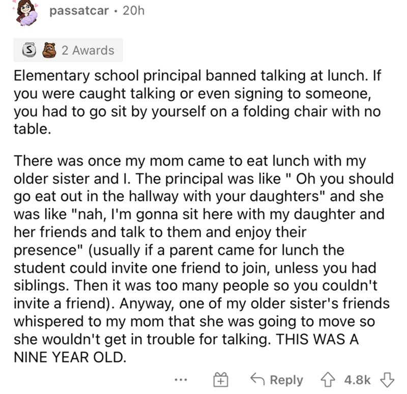 """Font - passatcar · 20h 2 Awards Elementary school principal banned talking at lunch. If you were caught talking or even signing to someone, you had to go sit by yourself on a folding chair with no table. There was once my mom came to eat lunch with my older sister and I. The principal was like """" Oh you should go eat out in the hallway with your daughters"""" and she was like """"nah, I'm gonna sit here with my daughter and her friends and talk to them and enjoy their presence"""" (usually if a parent cam"""