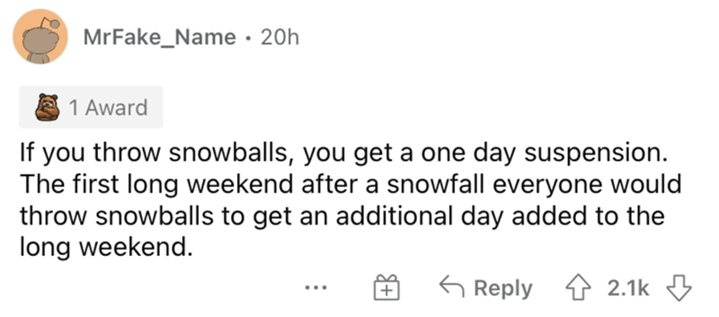 Rectangle - MrFake_Name · 20h 1 Award If you throw snowballs, you get a one day suspension. The first long weekend after a snowfall everyone would throw snowballs to get an additional day added to the long weekend. G Reply 1 2.1k 3 ...