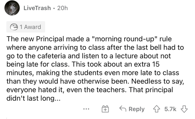 """Font - LiveTrash · 20h 1 Award The new Principal made a """"morning round-up"""" rule where anyone arriving to class after the last bell had to go to the cafeteria and listen to a lecture about not being late for class. This took about an extra 15 minutes, making the students even more late to class than they would have otherwise been. Needless to say, everyone hated it, even the teachers. That principal didn't last long... G Reply 1 5.7k 3 ..."""