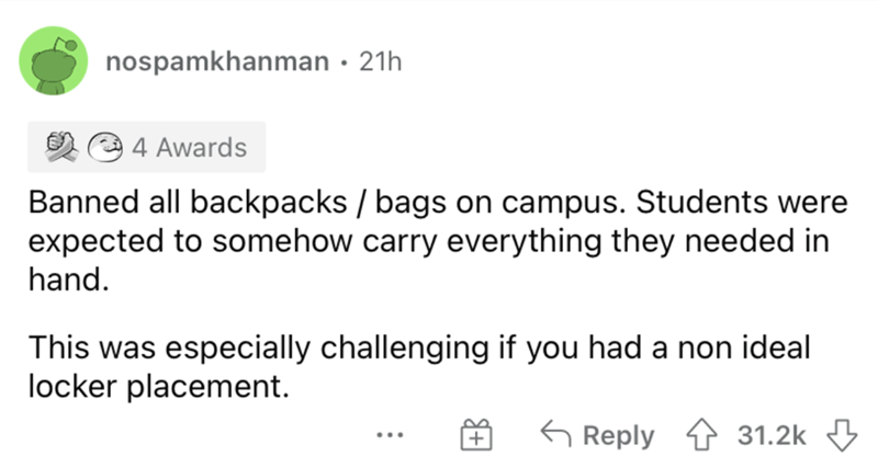 Font - nospamkhanman · 21h O 4 Awards Banned all backpacks / bags on campus. Students were expected to somehow carry everything they needed in hand. This was especially challenging if you had a non ideal locker placement. G Reply 4 31.2k 3 ...