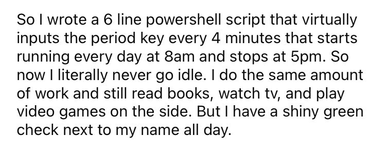 Font - So I wrote a 6 line powershell script that virtually inputs the period key every 4 minutes that starts running every day at 8am and stops at 5pm. So now I literally never go idle. I do the same amount of work and still read books, watch tv, and play video games on the side. But I have a shiny green check next to my name all day.