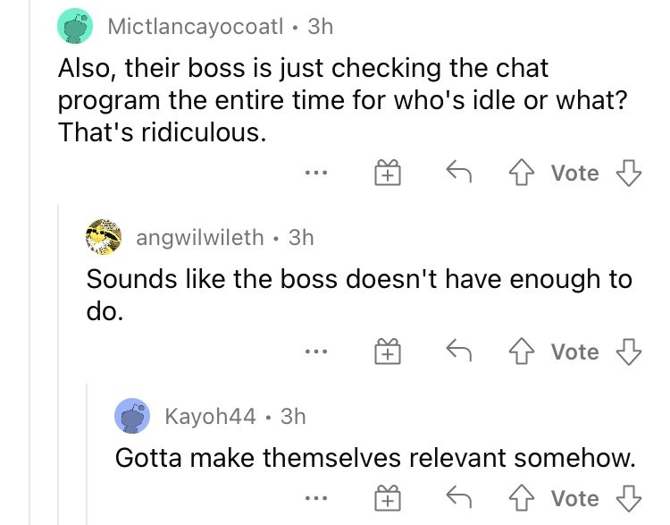 Product - Mictlancayocoatl • 3h Also, their boss is just checking the chat program the entire time for who's idle or what? That's ridiculous. Vote angwilwileth • 3h Sounds like the boss doesn't have enough to do. Vote Kayoh44 · 3h Gotta make themselves relevant somehow. + Vote