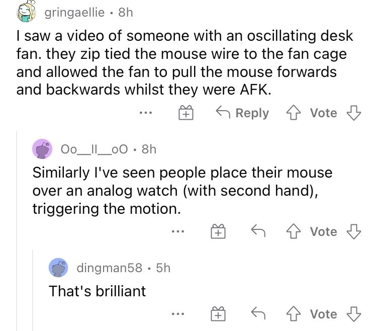 Font - gringaellie · 8h I saw a video of someone with an oscillating desk fan. they zip tied the mouse wire to the fan cage and allowed the fan to pull the mouse forwards and backwards whilst they were AFK. G Reply Vote Oo_II_00 • 8h Similarly l've seen people place their mouse over an analog watch (with second hand), triggering the motion. + Vote dingman58 · 5h That's brilliant 4 Vote