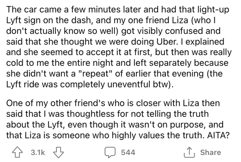"""Font - The car came a few minutes later and had that light-up Lyft sign on the dash, and my one friend Liza (who I don't actually know so well) got visibly confused and said that she thought we were doing Uber. I explained and she seemed to accept it at first, but then was really cold to me the entire night and left separately because she didn't want a """"repeat"""" of earlier that evening (the Lyft ride was completely uneventful btw). One of my other friend's who is closer with Liza then said that I"""