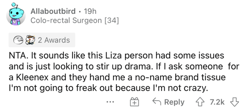 Font - Allaboutbird • 19h Colo-rectal Surgeon [34] 2 Awards NTA. It sounds like this Liza person had some issues and is just looking to stir up drama. If I ask someone for a Kleenex and they hand me a no-name brand tissue I'm not going to freak out because l'm not crazy. 6 Reply 4 7.2k 3 ...