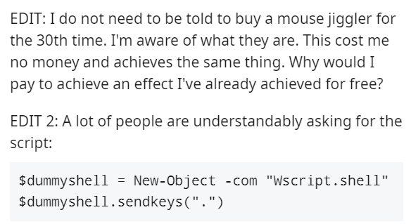 """Font - EDIT: I do not need to be told to buy a mouse jiggler for the 30th time. I'm aware of what they are. This cost me no money and achieves the same thing. Why would I pay to achieve an effect I've already achieved for free? EDIT 2: A lot of people are understandably asking for the script: $dummyshell = New-Object -com """"Wscript. shell"""" $dummyshell.sendkeys(""""."""")"""