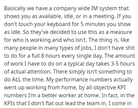Font - Basically we have a company wide IM system that shows you as available, idle, or in a meeting. If you don't touch your keyboard for 5 minutes you show as idle. So they've decided to use this as a measure for who is working and who isn't. The thing is, like many people in many types of jobs, I don't have shit to do for a full 8 hours every single day. The amount of work I have to do on a typical day takes 3-5 hours of actual attention. There simply isn't something to do ALL the time. My pe