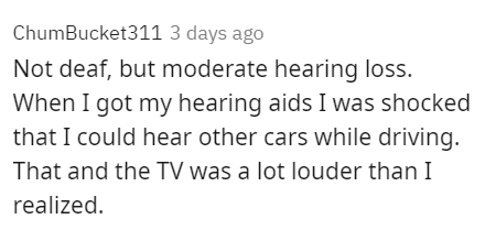 Rectangle - ChumBucket311 3 days ago Not deaf, but moderate hearing loss. When I got my hearing aids I was shocked that I could hear other cars while driving. That and the TV was a lot louder than I realized.