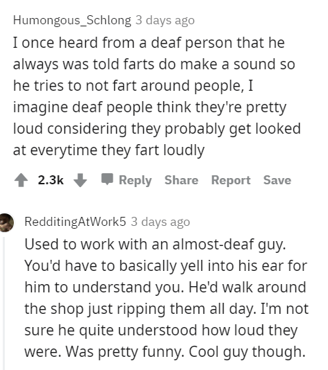 Font - Humongous_Schlong 3 days ago I once heard from a deaf person that he always was told farts do make a sound so he tries to not fart around people, I imagine deaf people think they're pretty loud considering they probably get looked at everytime they fart loudly 1 2.3k + Reply Share Report Save RedditingAtWork5 3 days ago Used to work with an almost-deaf guy. You'd have to basically yell into his ear for him to understand you. He'd walk around the shop just ripping them all day. I'm not sur