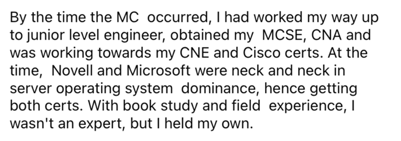 Font - By the time the MC occurred, I had worked my way up to junior level engineer, obtained my MCSE, CNA and was working towards my CNE and Cisco certs. At the time, Novell and Microsoft were neck and neck in server operating system dominance, hence getting both certs. With book study and field experience, I wasn't an expert, but I held my own.