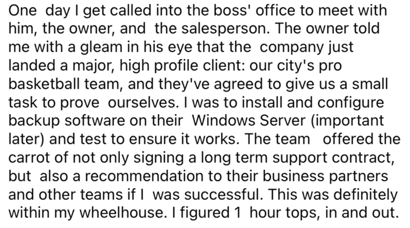 Font - One day I get called into the boss' office to meet with him, the owner, and the salesperson. The owner told me with a gleam in his eye that the company just landed a major, high profile client: our city's pro basketball team, and they've agreed to give us a small task to prove ourselves. I was to install and configure backup software on their Windows Server (important later) and test to ensure it works. The team offered the carrot of not only signing a long term support contract, but also