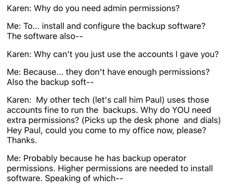 Font - Karen: Why do you need admin permissions? Me: To... install and configure the backup software? The software also-- Karen: Why can't you just use the accounts I gave you? Me: Because... they don't have enough permissions? Also the backup soft-- Karen: My other tech (let's call him Paul) uses those accounts fine to run the backups. Why do YOU need extra permissions? (Picks up the desk phone and dials) Hey Paul, could you come to my office now, please? Thanks. Me: Probably because he has bac