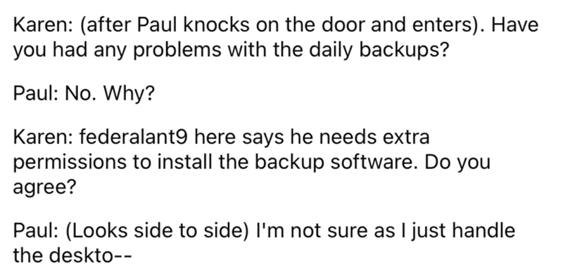Font - Karen: (after Paul knocks on the door and enters). Have you had any problems with the daily backups? Paul: No. Why? Karen: federalant9 here says he needs extra permissions to install the backup software. Do you agree? Paul: (Looks side to side) I'm not sure as I just handle the deskto--