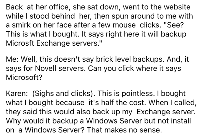 """Font - Back at her office, she sat down, went to the website while I stood behind her, then spun around to me with a smirk on her face after a few mouse clicks. """"See? This is what I bought. It says right here it will backup Microsft Exchange servers."""" Me: Well, this doesn't say brick level backups. And, it says for Novell servers. Can you click where it says Microsoft? Karen: (Sighs and clicks). This is pointless. I bought what I bought because it's half the cost. When I called, they said this w"""