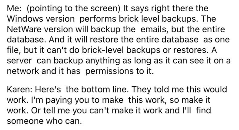 Font - Me: (pointing to the screen) It says right there the Windows version performs brick level backups. The NetWare version will backup the emails, but the entire database. And it will restore the entire database as one file, but it can't do brick-level backups or restores. A server can backup anything as long as it can see it on a network and it has permissions to it. Karen: Here's the bottom line. They told me this would work. I'm paying you to make this work, so make it work. Or tell me you